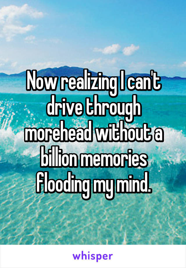 Now realizing I can't drive through morehead without a billion memories flooding my mind.