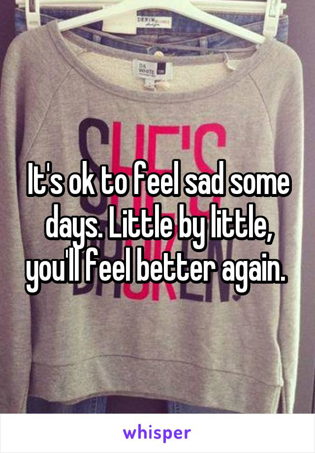 It's ok to feel sad some days. Little by little, you'll feel better again.