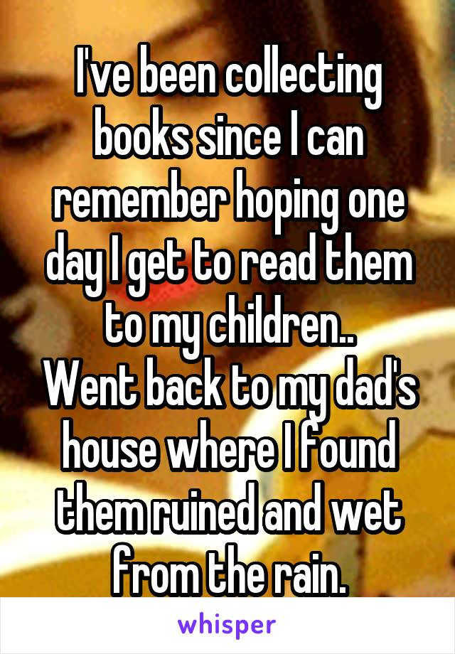 I've been collecting books since I can remember hoping one day I get to read them to my children.. Went back to my dad's house where I found them ruined and wet from the rain.