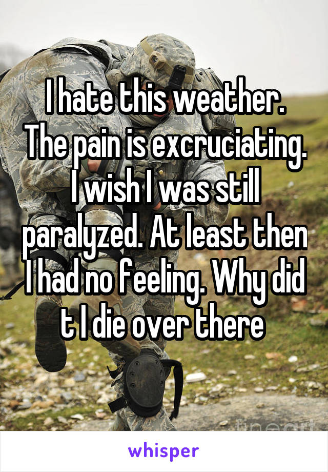 I hate this weather. The pain is excruciating. I wish I was still paralyzed. At least then I had no feeling. Why did t I die over there