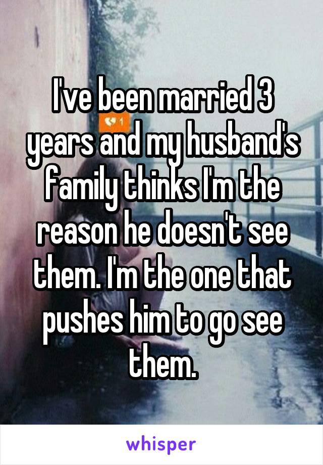 I've been married 3 years and my husband's family thinks I'm the reason he doesn't see them. I'm the one that pushes him to go see them.