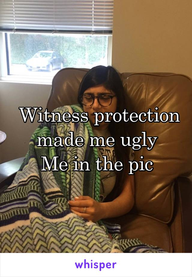 Witness protection made me ugly Me in the pic