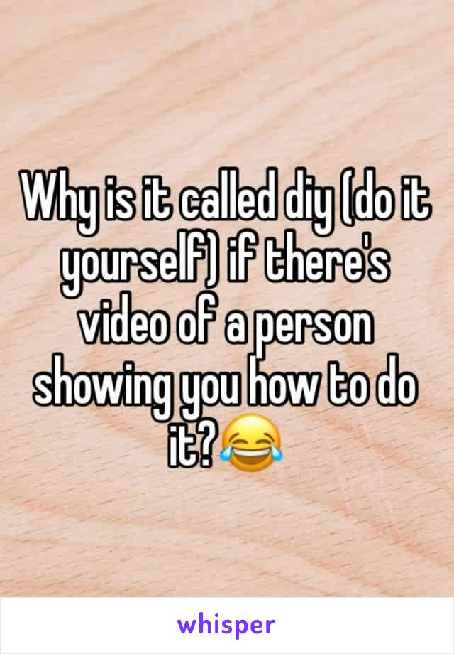 Why is it called diy (do it yourself) if there's video of a person showing you how to do it?😂