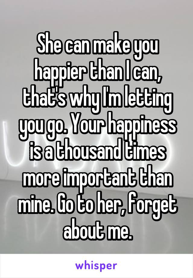 She can make you happier than I can, that's why I'm letting you go. Your happiness is a thousand times more important than mine. Go to her, forget about me.
