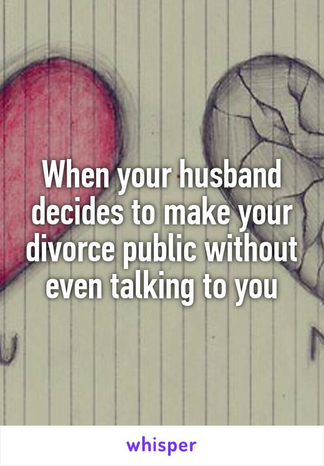 When your husband decides to make your divorce public without even talking to you