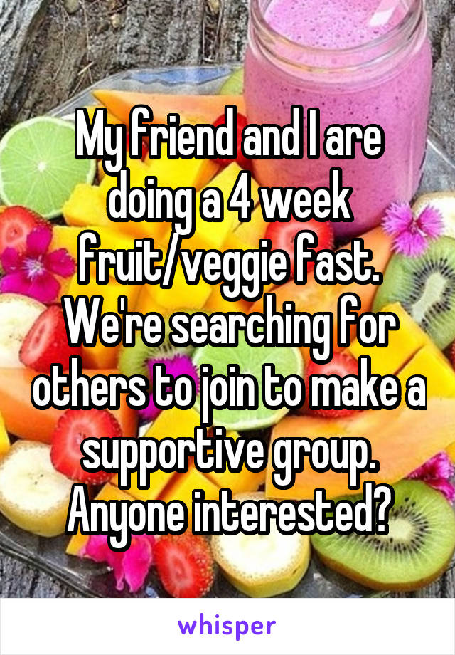 My friend and I are doing a 4 week fruit/veggie fast. We're searching for others to join to make a supportive group. Anyone interested?