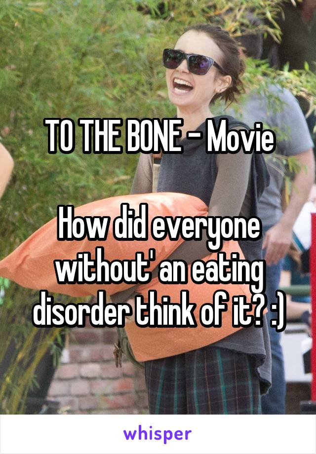 TO THE BONE - Movie  How did everyone without' an eating disorder think of it? :)