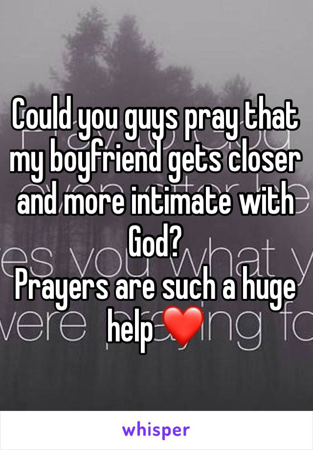 Could you guys pray that my boyfriend gets closer and more intimate with God?  Prayers are such a huge help ❤️