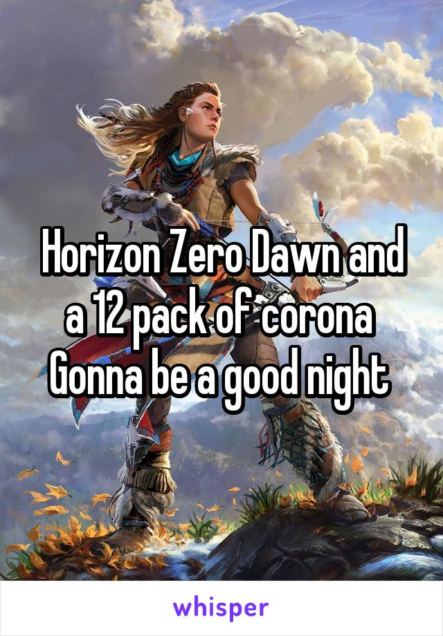 Horizon Zero Dawn and a 12 pack of corona  Gonna be a good night