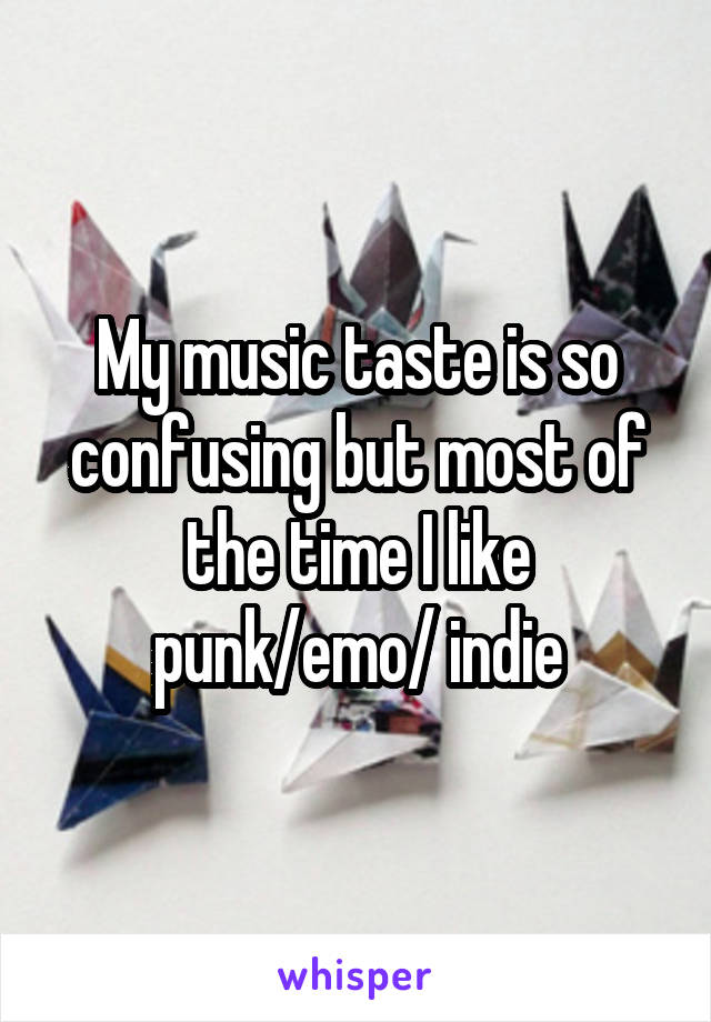 My music taste is so confusing but most of the time I like punk/emo/ indie