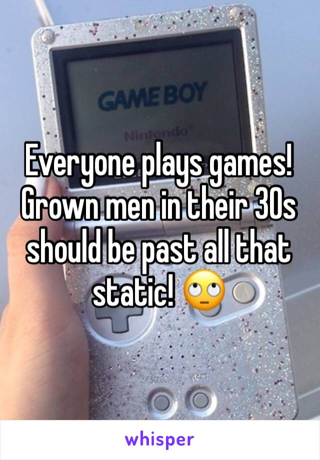 Everyone plays games! Grown men in their 30s should be past all that static! 🙄