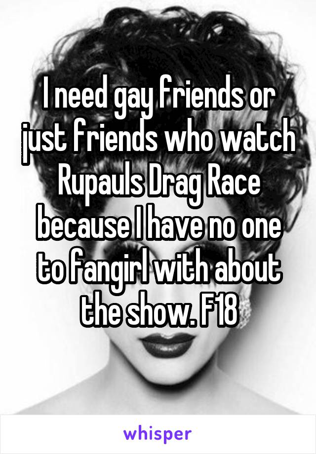 I need gay friends or just friends who watch Rupauls Drag Race because I have no one to fangirl with about the show. F18