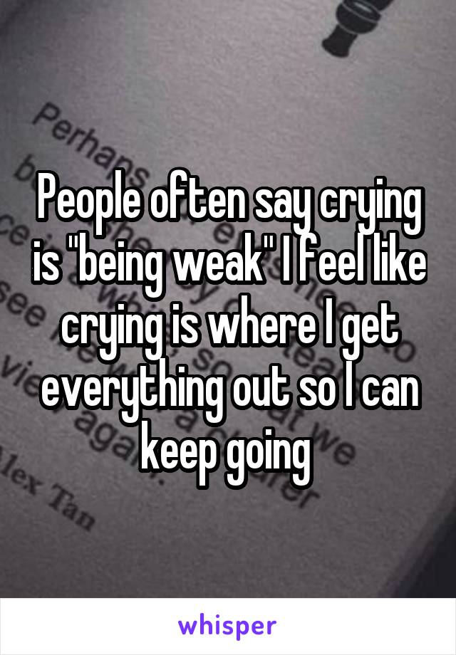 "People often say crying is ""being weak"" I feel like crying is where I get everything out so I can keep going"