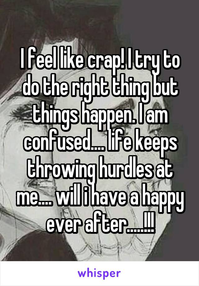 I feel like crap! I try to do the right thing but things happen. I am confused.... life keeps throwing hurdles at me.... will i have a happy ever after.....!!!