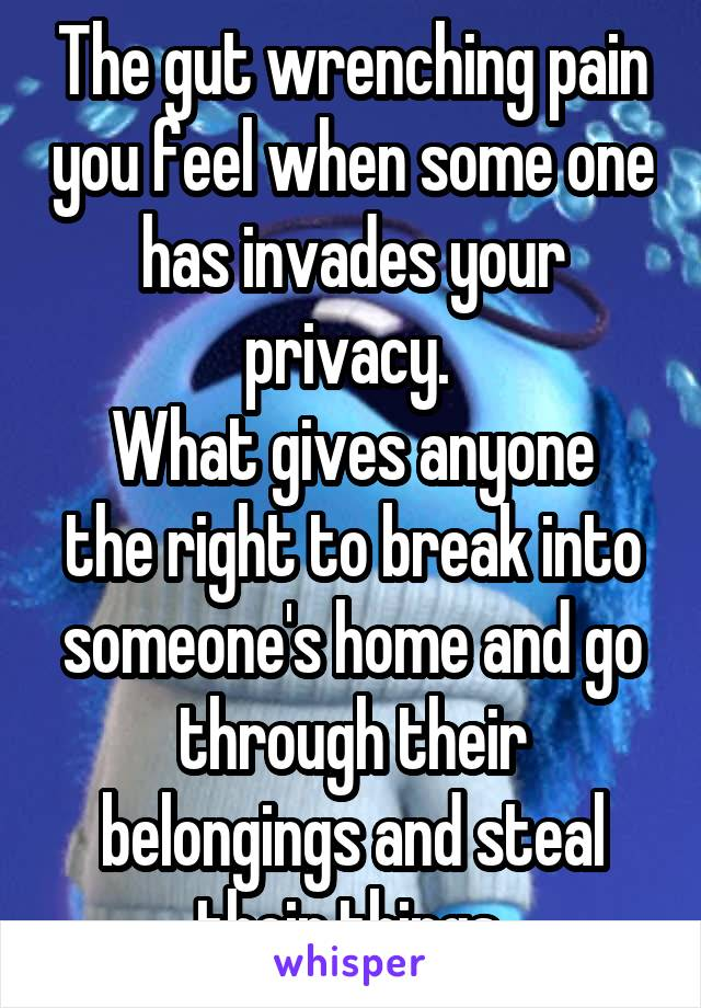 The gut wrenching pain you feel when some one has invades your privacy.  What gives anyone the right to break into someone's home and go through their belongings and steal their things