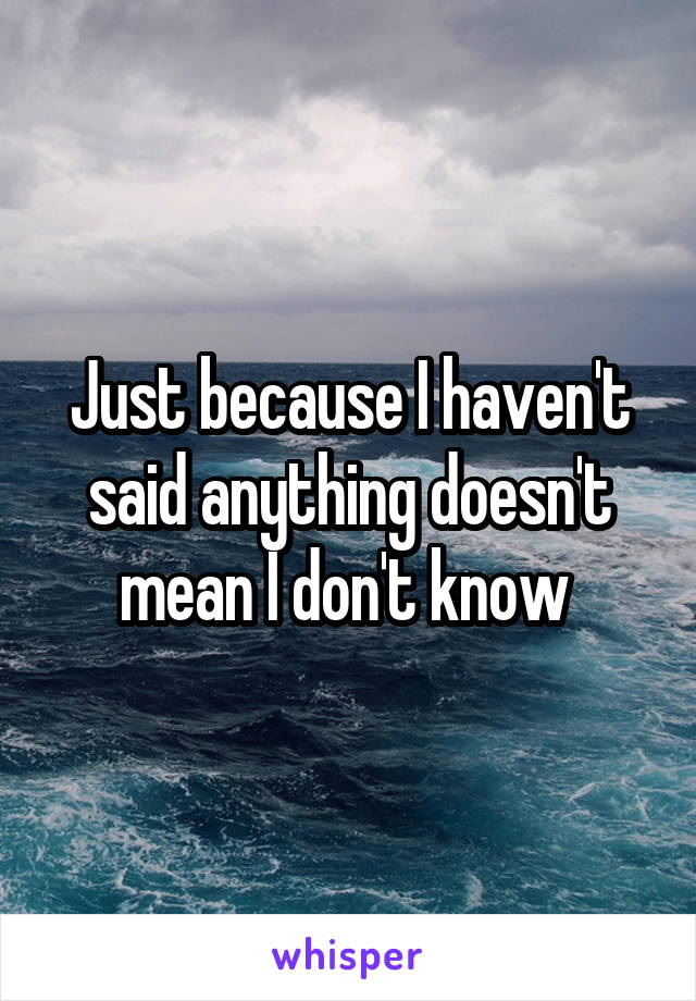 Just because I haven't said anything doesn't mean I don't know
