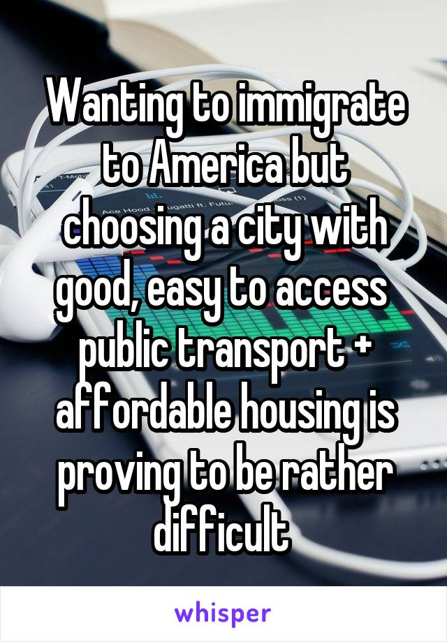 Wanting to immigrate to America but choosing a city with good, easy to access  public transport + affordable housing is proving to be rather difficult