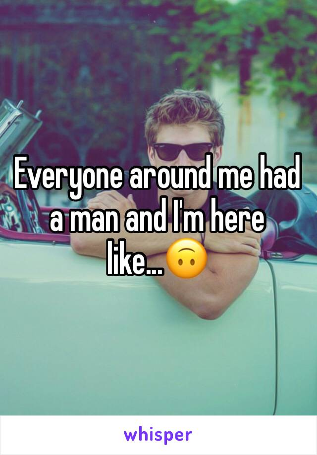 Everyone around me had a man and I'm here like...🙃