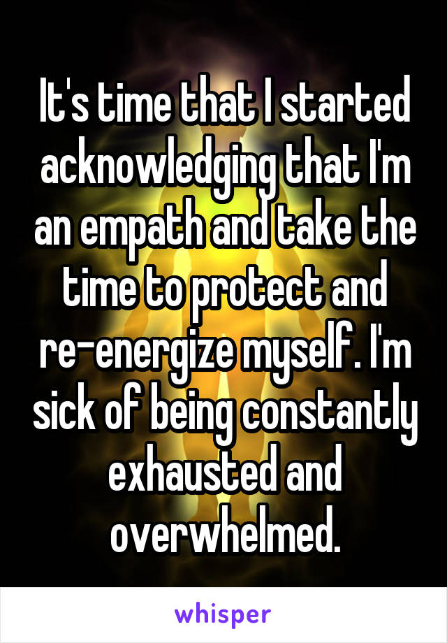 It's time that I started acknowledging that I'm an empath and take the time to protect and re-energize myself. I'm sick of being constantly exhausted and overwhelmed.