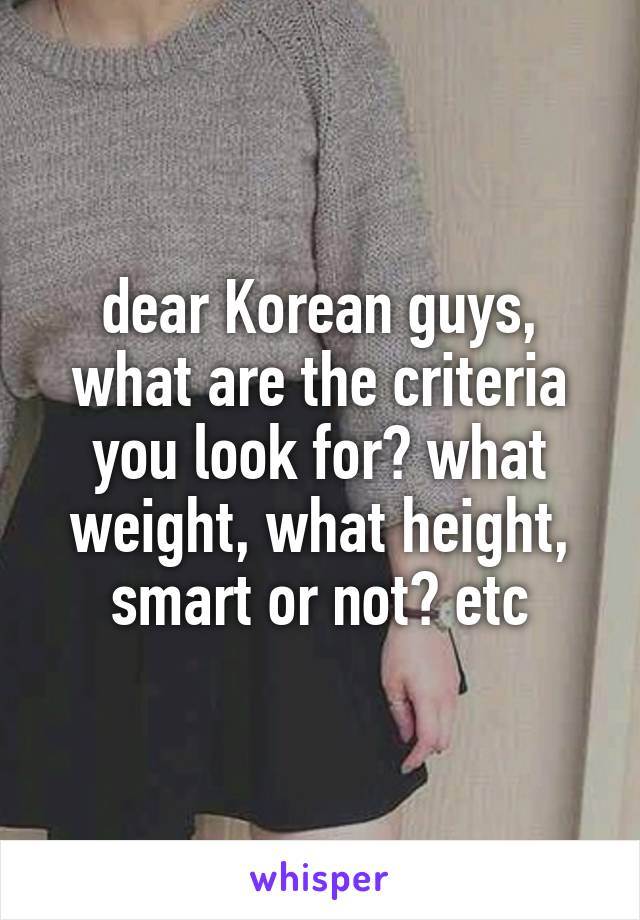 dear Korean guys, what are the criteria you look for? what weight, what height, smart or not? etc
