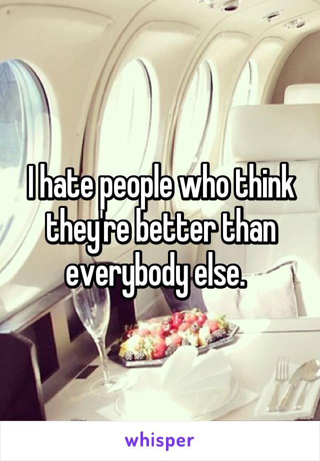 I hate people who think they're better than everybody else.