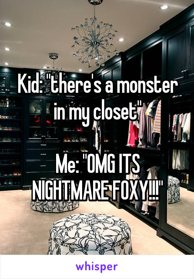 """Kid: """"there's a monster in my closet""""  Me: """"OMG ITS NIGHTMARE FOXY!!!"""""""