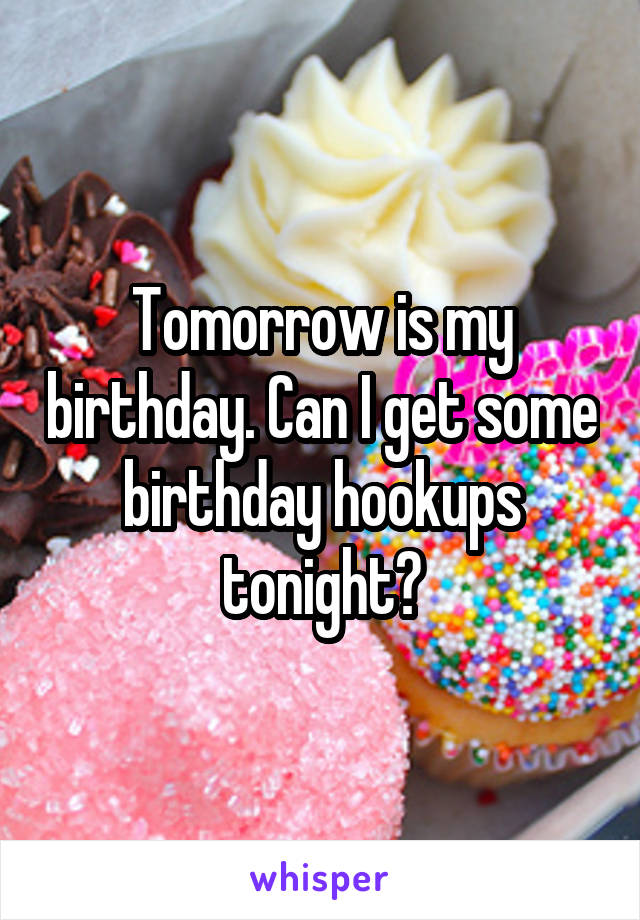 Tomorrow is my birthday. Can I get some birthday hookups tonight?