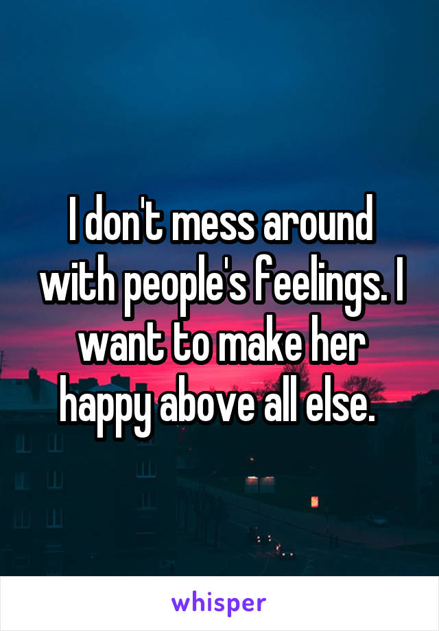 I don't mess around with people's feelings. I want to make her happy above all else.