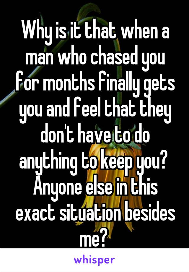 Why is it that when a man who chased you for months finally gets you and feel that they don't have to do anything to keep you?  Anyone else in this exact situation besides me?