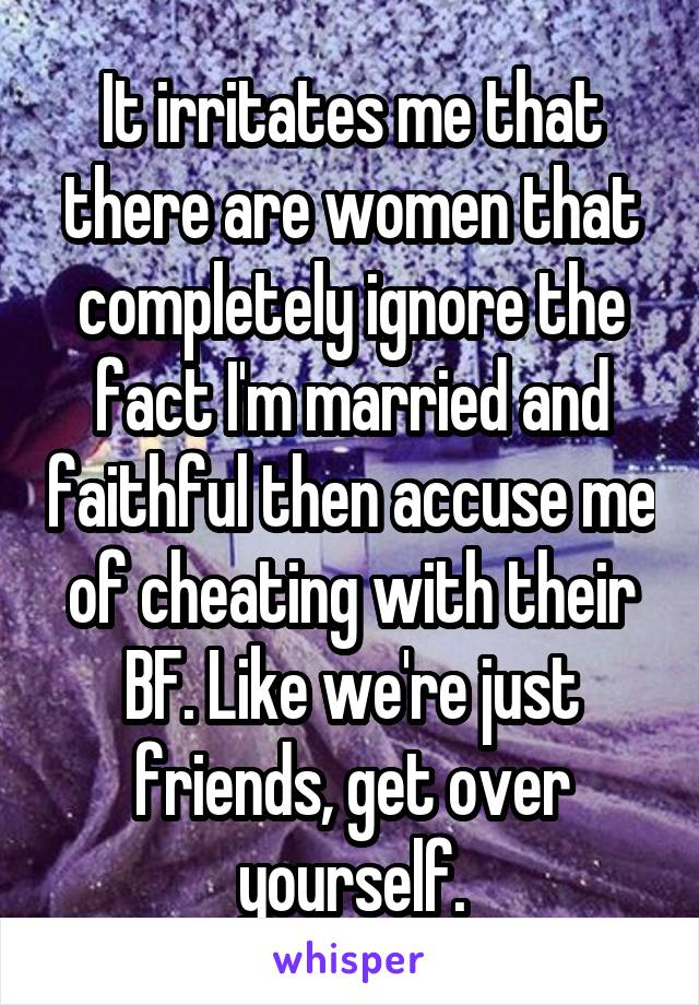 It irritates me that there are women that completely ignore the fact I'm married and faithful then accuse me of cheating with their BF. Like we're just friends, get over yourself.