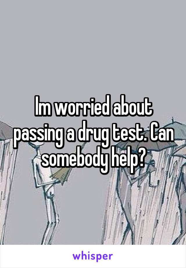 Im worried about passing a drug test. Can somebody help?
