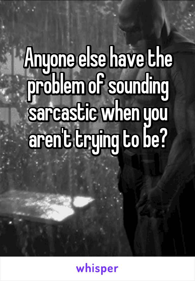 Anyone else have the problem of sounding sarcastic when you aren't trying to be?