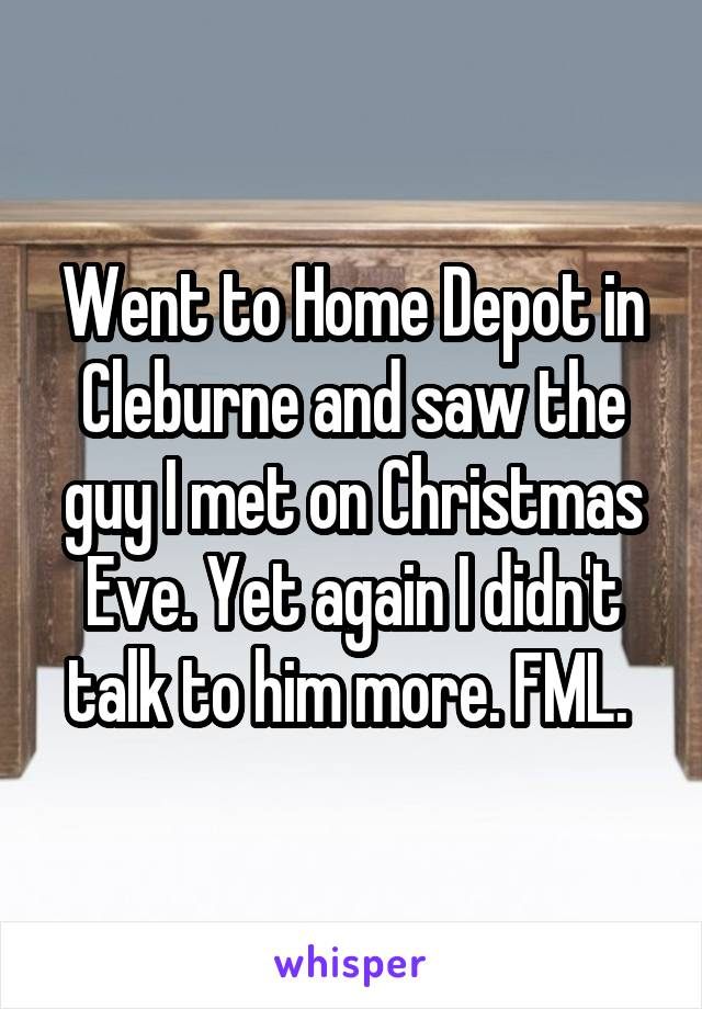 Went to Home Depot in Cleburne and saw the guy I met on Christmas Eve. Yet again I didn't talk to him more. FML.