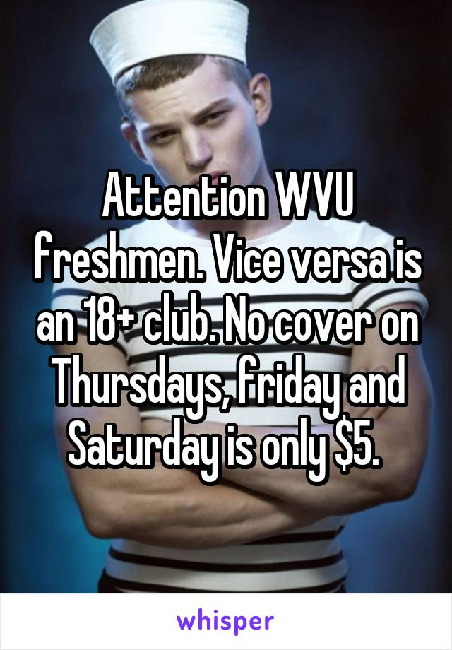 Attention WVU freshmen. Vice versa is an 18+ club. No cover on Thursdays, friday and Saturday is only $5.