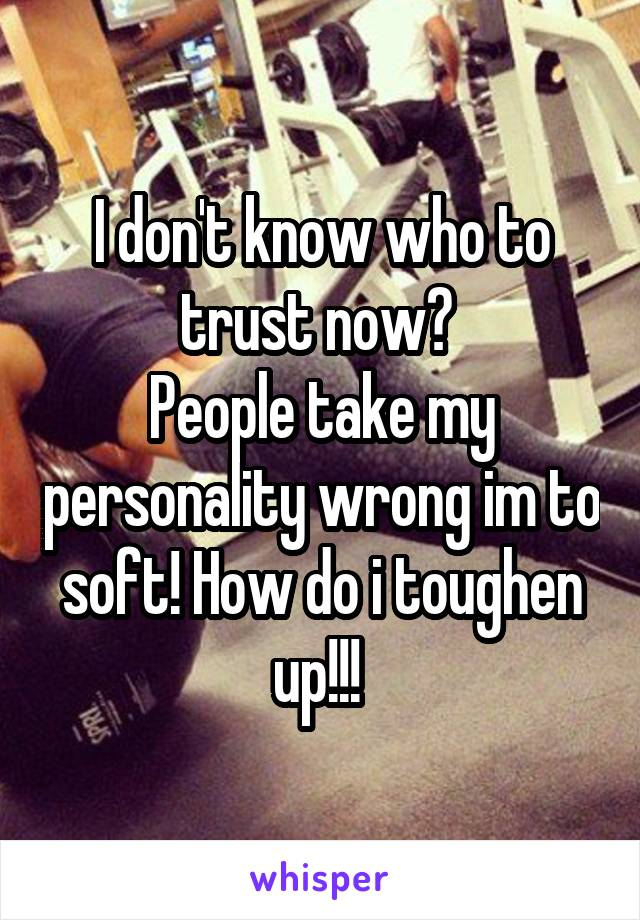 I don't know who to trust now?  People take my personality wrong im to soft! How do i toughen up!!!