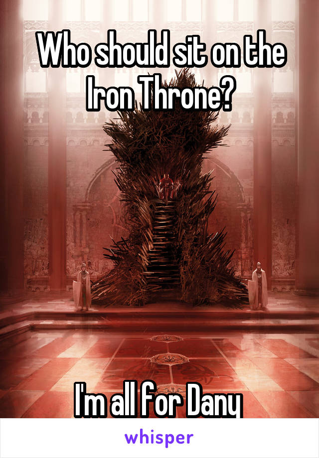Who should sit on the Iron Throne?       I'm all for Dany