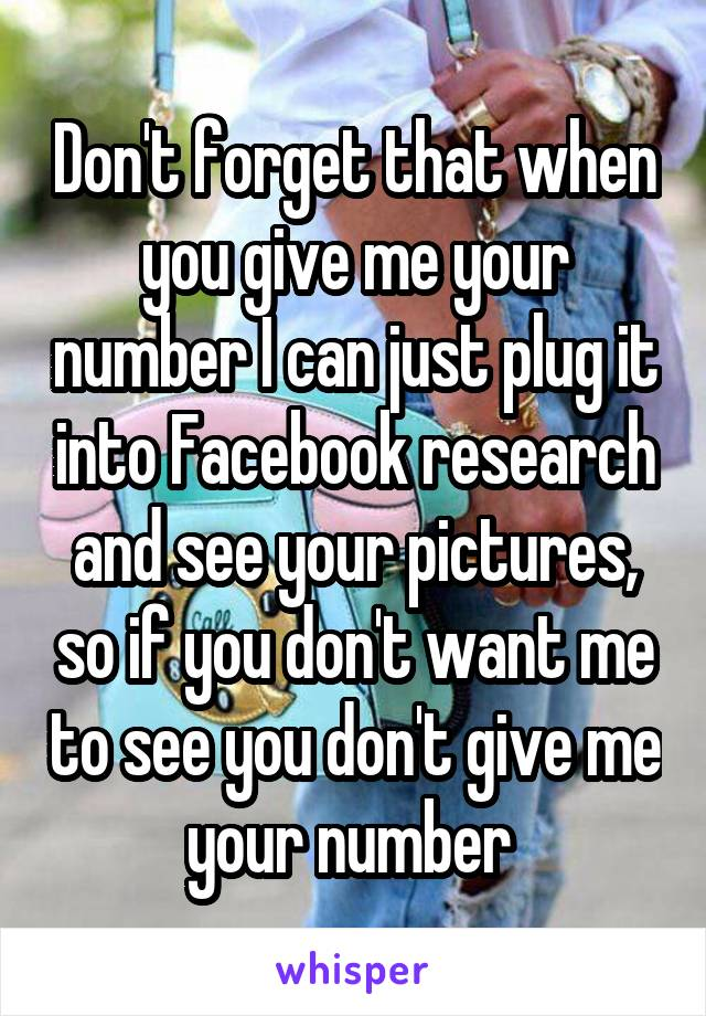 Don't forget that when you give me your number I can just plug it into Facebook research and see your pictures, so if you don't want me to see you don't give me your number
