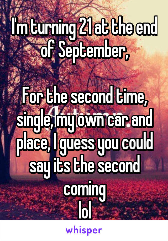I'm turning 21 at the end of September,  For the second time, single, my own car and place, I guess you could say its the second coming lol