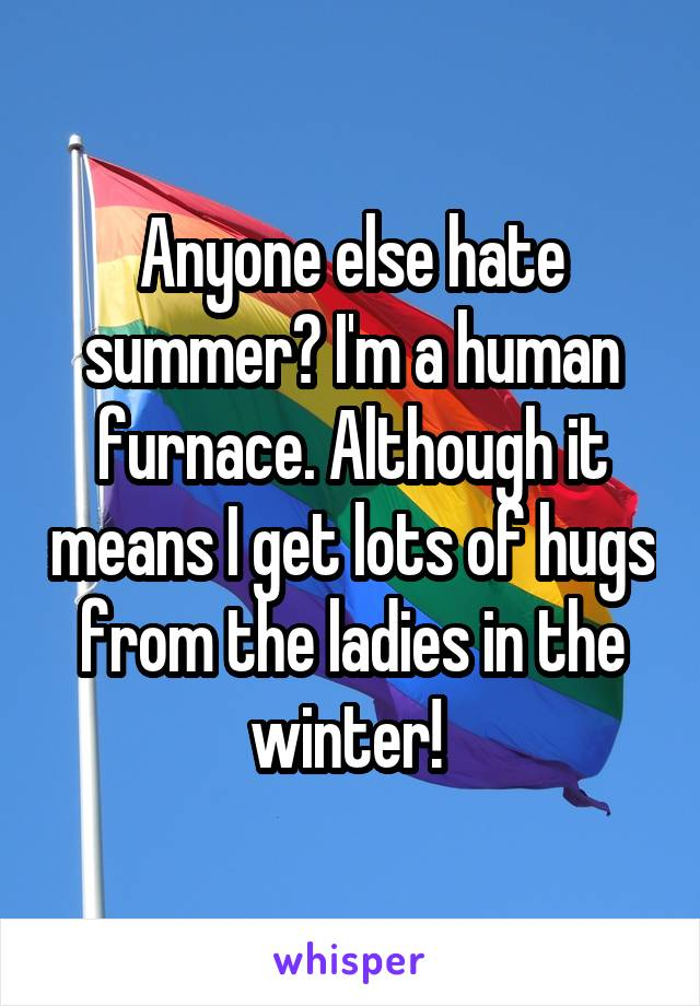Anyone else hate summer? I'm a human furnace. Although it means I get lots of hugs from the ladies in the winter!