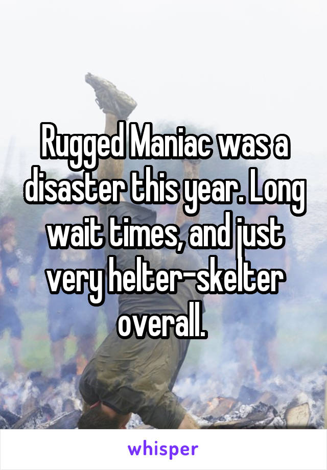 Rugged Maniac was a disaster this year. Long wait times, and just very helter-skelter overall.