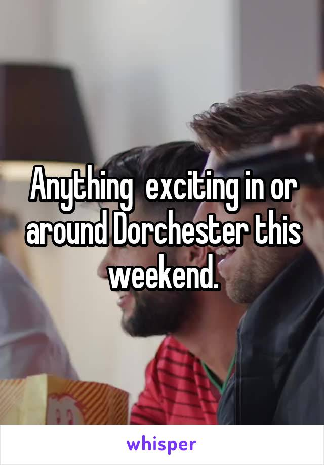 Anything  exciting in or around Dorchester this weekend.