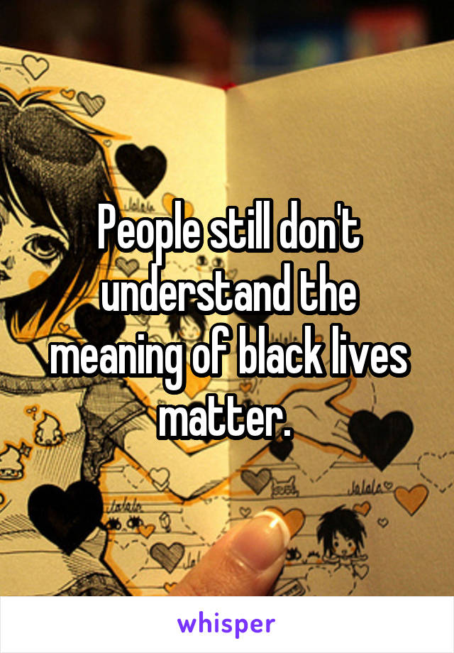 People still don't understand the meaning of black lives matter.