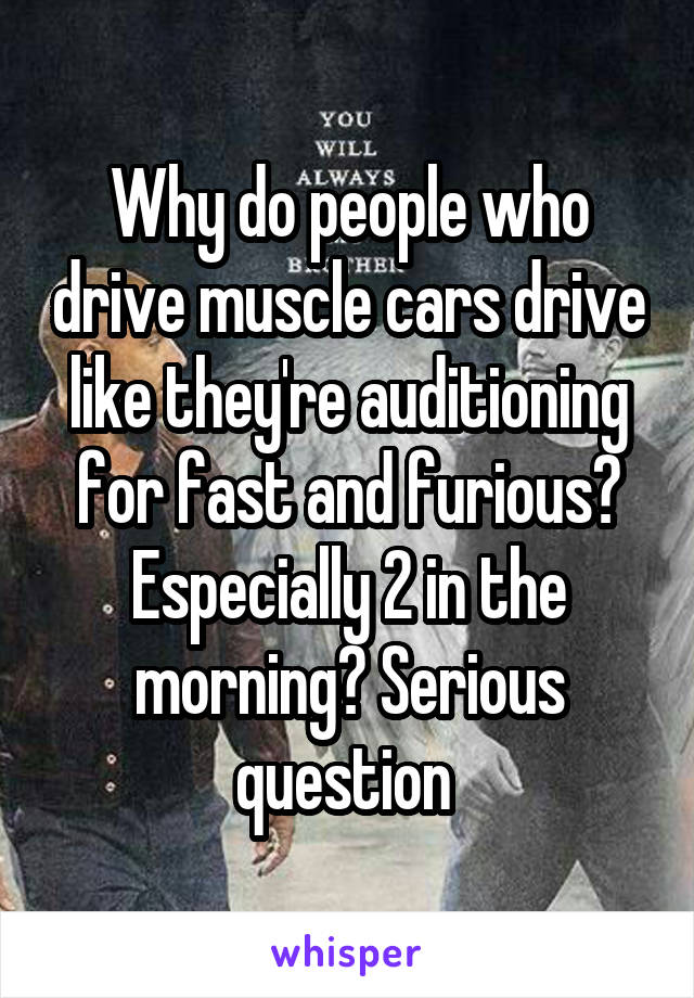 Why do people who drive muscle cars drive like they're auditioning for fast and furious? Especially 2 in the morning? Serious question