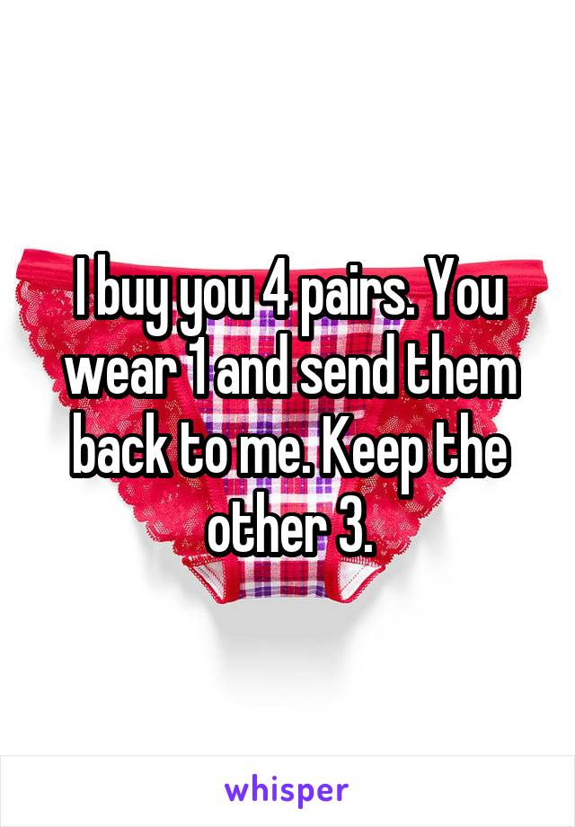 I buy you 4 pairs. You wear 1 and send them back to me. Keep the other 3.