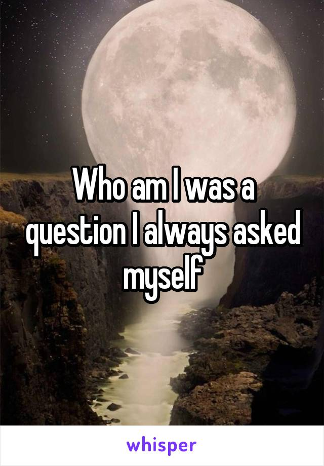 Who am I was a question I always asked myself