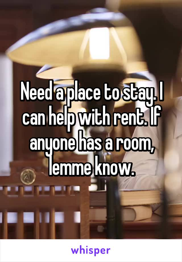 Need a place to stay. I can help with rent. If anyone has a room, lemme know.