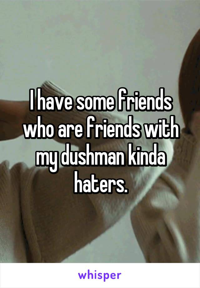I have some friends who are friends with my dushman kinda haters.