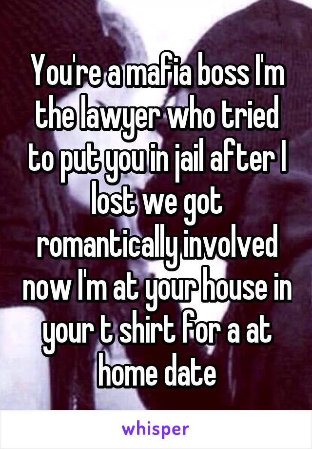 You're a mafia boss I'm the lawyer who tried to put you in jail after I lost we got romantically involved now I'm at your house in your t shirt for a at home date
