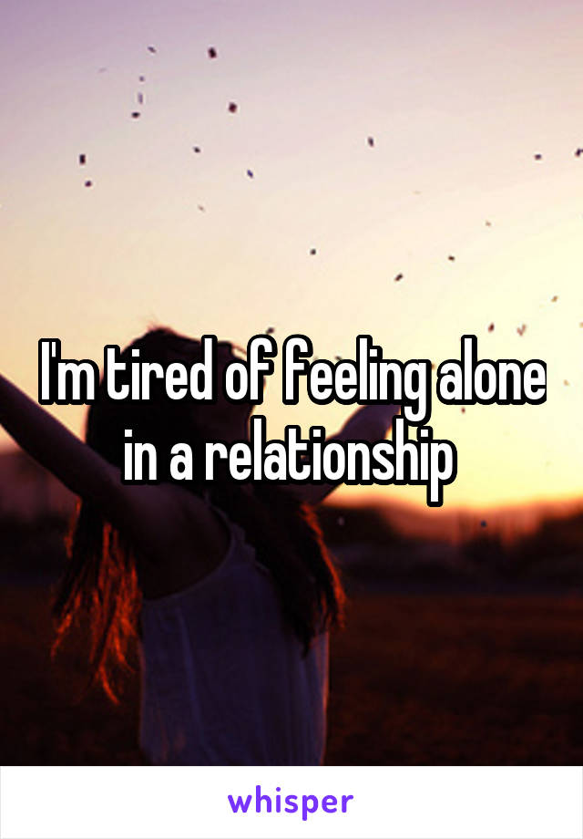 I'm tired of feeling alone in a relationship