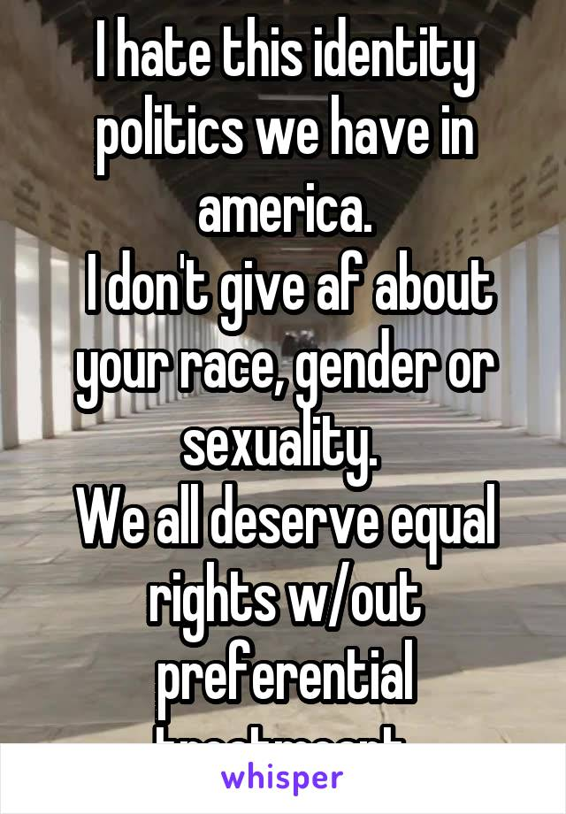 I hate this identity politics we have in america.  I don't give af about your race, gender or sexuality.  We all deserve equal rights w/out preferential treatmeant.